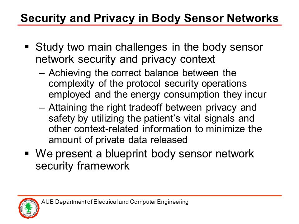 AUB Department of Electrical and Computer Engineering Security and Privacy in Body Sensor Networks Study two main challenges in the body sensor network security and privacy context –Achieving the correct balance between the complexity of the protocol security operations employed and the energy consumption they incur –Attaining the right tradeoff between privacy and safety by utilizing the patients vital signals and other context-related information to minimize the amount of private data released We present a blueprint body sensor network security framework