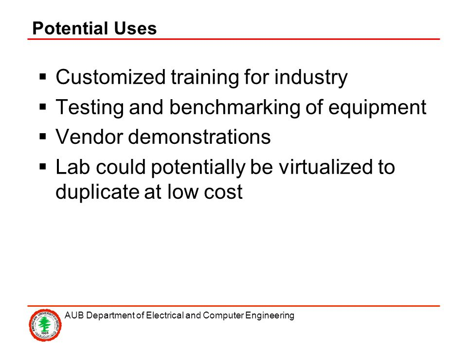 AUB Department of Electrical and Computer Engineering Potential Uses Customized training for industry Testing and benchmarking of equipment Vendor demonstrations Lab could potentially be virtualized to duplicate at low cost