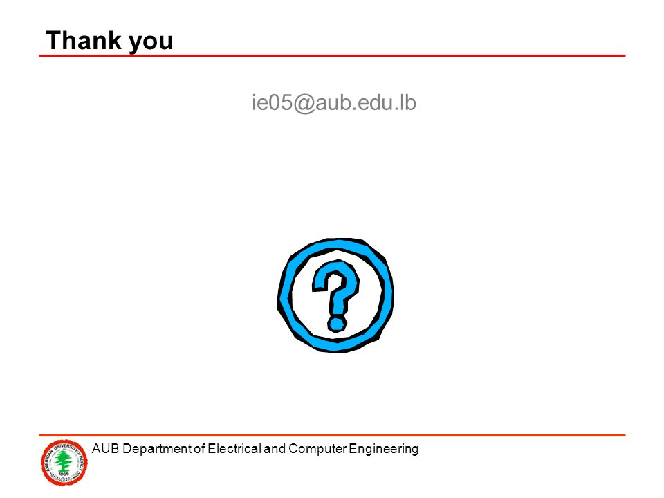 AUB Department of Electrical and Computer Engineering ie05@aub.edu.lb Thank you