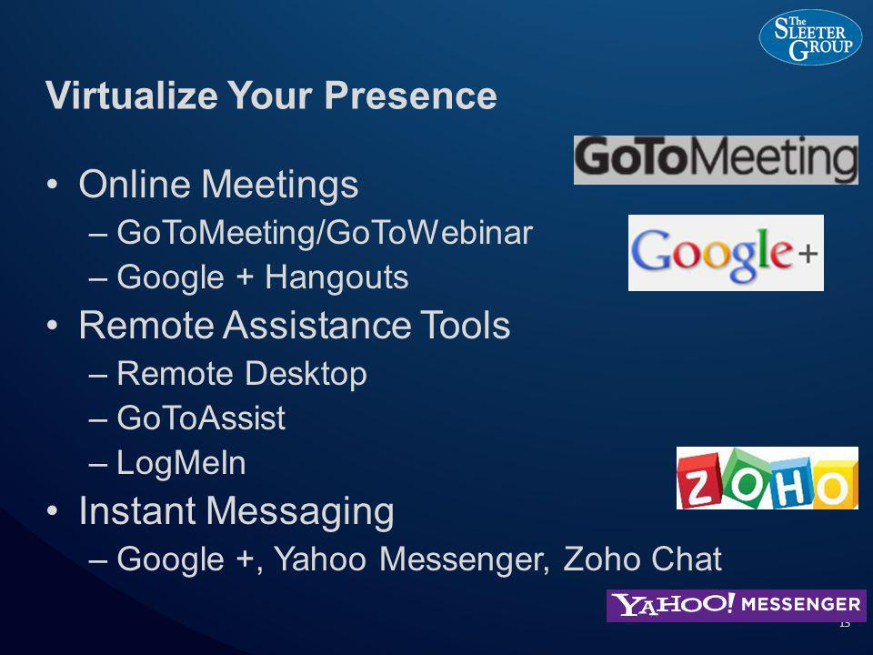 Virtualize Your Presence Online Meetings –GoToMeeting/GoToWebinar –Google + Hangouts Remote Assistance Tools –Remote Desktop –GoToAssist –LogMeIn Instant Messaging –Google +, Yahoo Messenger, Zoho Chat 15