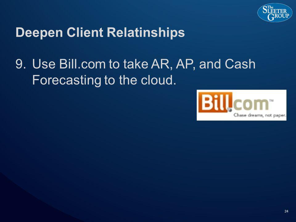 Deepen Client Relatinships 9.Use Bill.com to take AR, AP, and Cash Forecasting to the cloud. 24