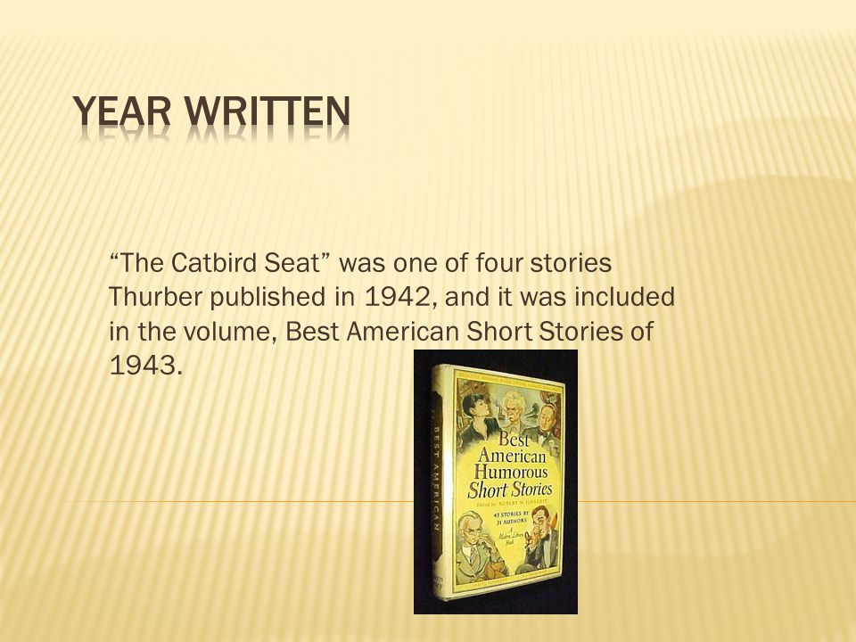 The Catbird Seat was one of four stories Thurber published in 1942, and it was included in the volume, Best American Short Stories of 1943.