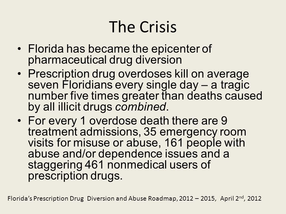 The Crisis Florida has became the epicenter of pharmaceutical drug diversion Prescription drug overdoses kill on average seven Floridians every single day – a tragic number five times greater than deaths caused by all illicit drugs combined.