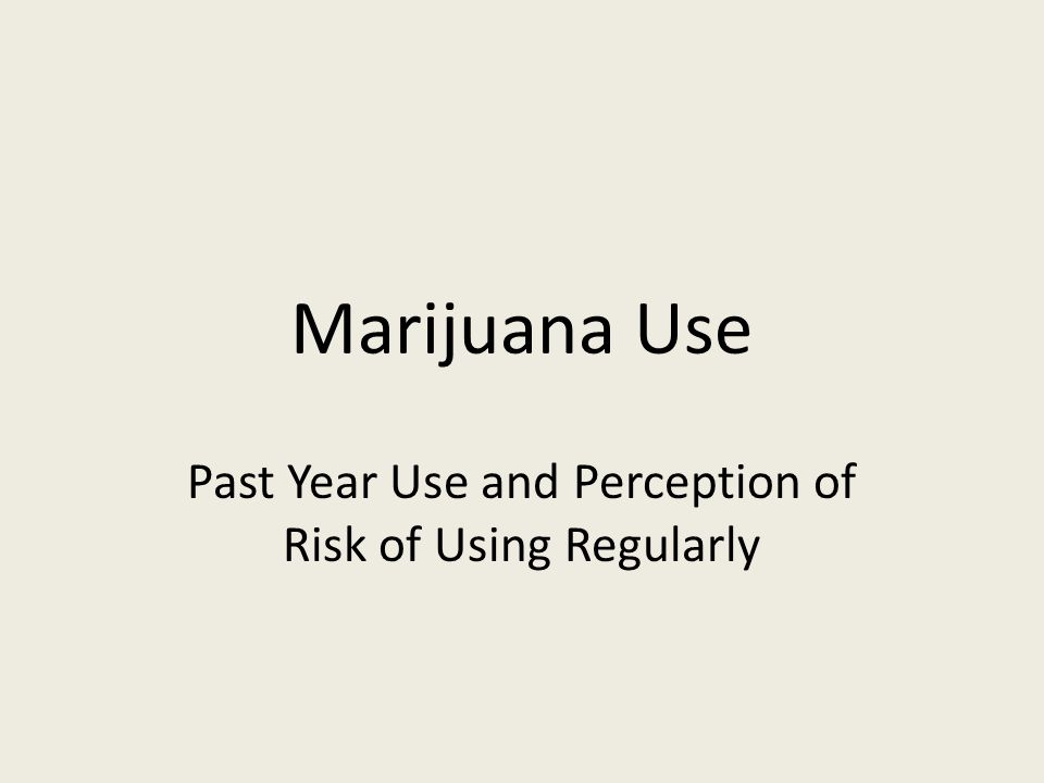 Marijuana Use Past Year Use and Perception of Risk of Using Regularly