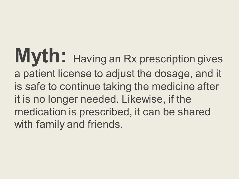 Myth: Having an Rx prescription gives a patient license to adjust the dosage, and it is safe to continue taking the medicine after it is no longer needed.