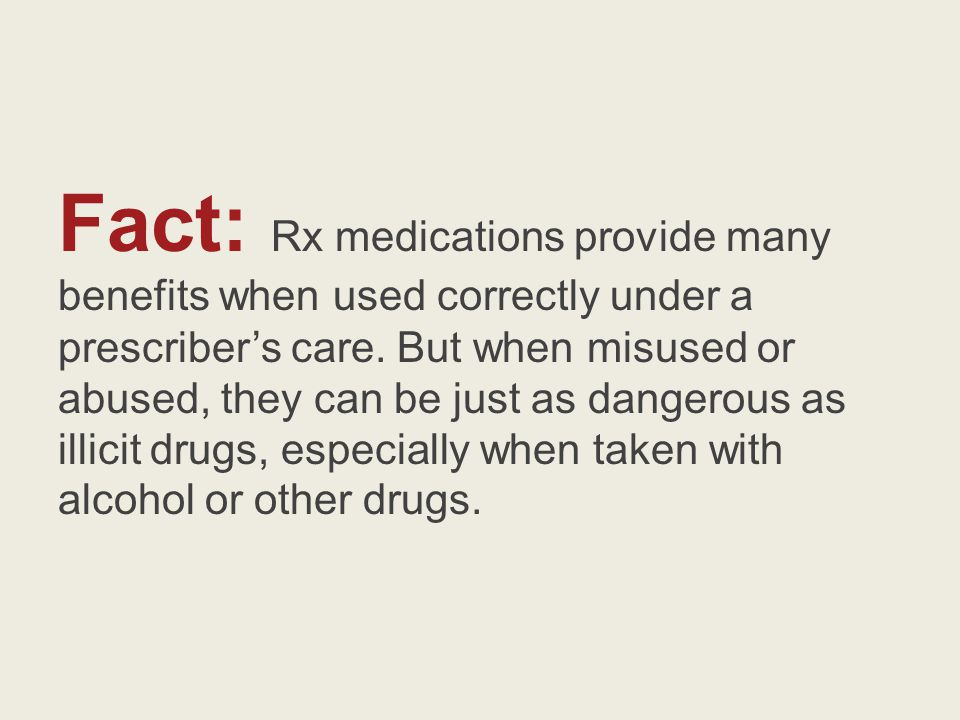 Fact: Rx medications provide many benefits when used correctly under a prescribers care.