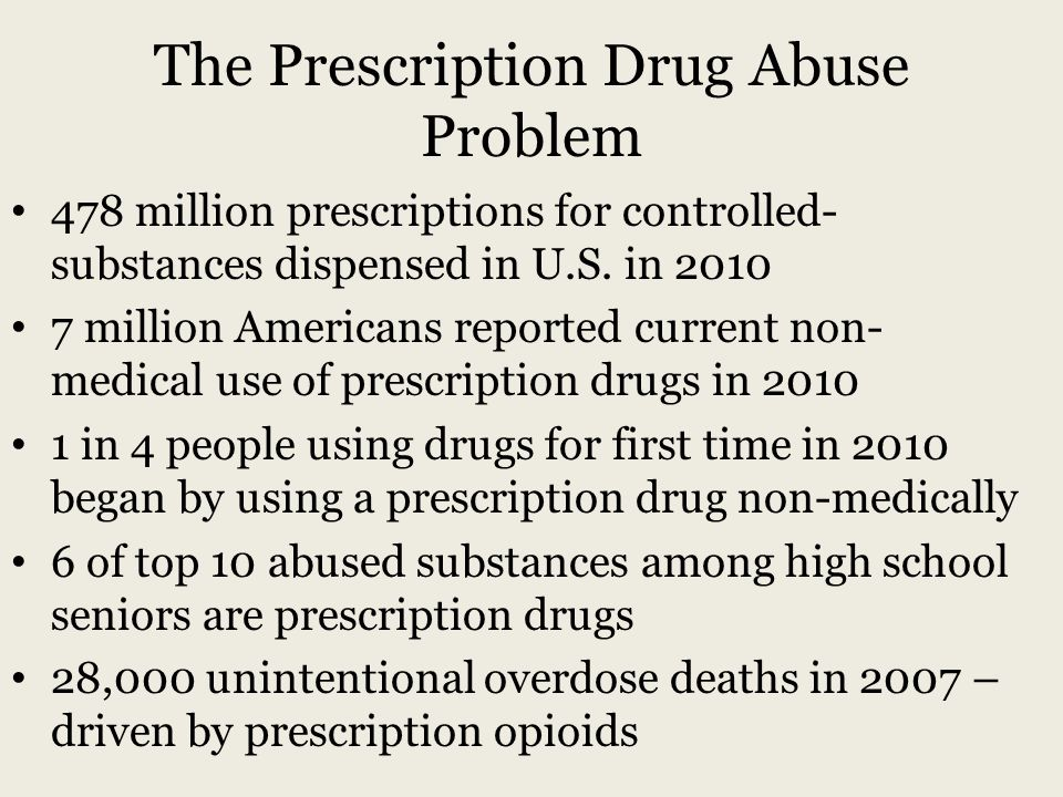 The Prescription Drug Abuse Problem 478 million prescriptions for controlled- substances dispensed in U.S.