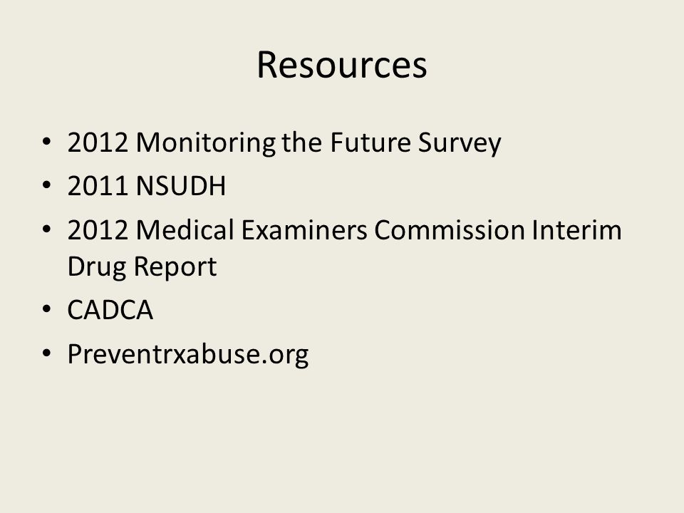 Resources 2012 Monitoring the Future Survey 2011 NSUDH 2012 Medical Examiners Commission Interim Drug Report CADCA Preventrxabuse.org