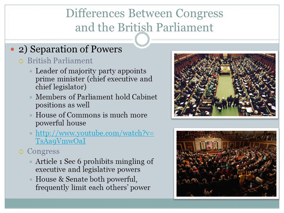 Differences Between Congress and the British Parliament 2) Separation of Powers British Parliament Leader of majority party appoints prime minister (chief executive and chief legislator) Members of Parliament hold Cabinet positions as well House of Commons is much more powerful house http://www.youtube.com/watch?v= TsAa9VmwOaI http://www.youtube.com/watch?v= TsAa9VmwOaI Congress Article 1 Sec 6 prohibits mingling of executive and legislative powers House & Senate both powerful, frequently limit each others power