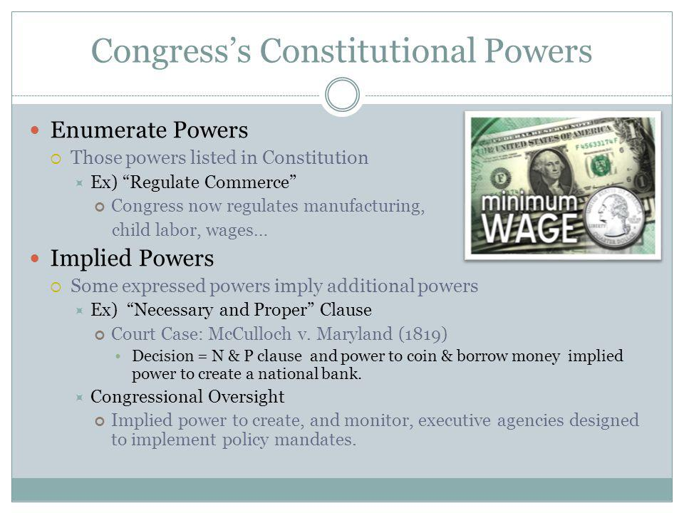 Congresss Constitutional Powers Enumerate Powers Those powers listed in Constitution Ex) Regulate Commerce Congress now regulates manufacturing, child labor, wages… Implied Powers Some expressed powers imply additional powers Ex) Necessary and Proper Clause Court Case: McCulloch v.