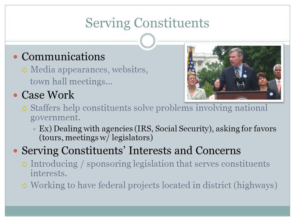 Serving Constituents Communications Media appearances, websites, town hall meetings… Case Work Staffers help constituents solve problems involving national government.