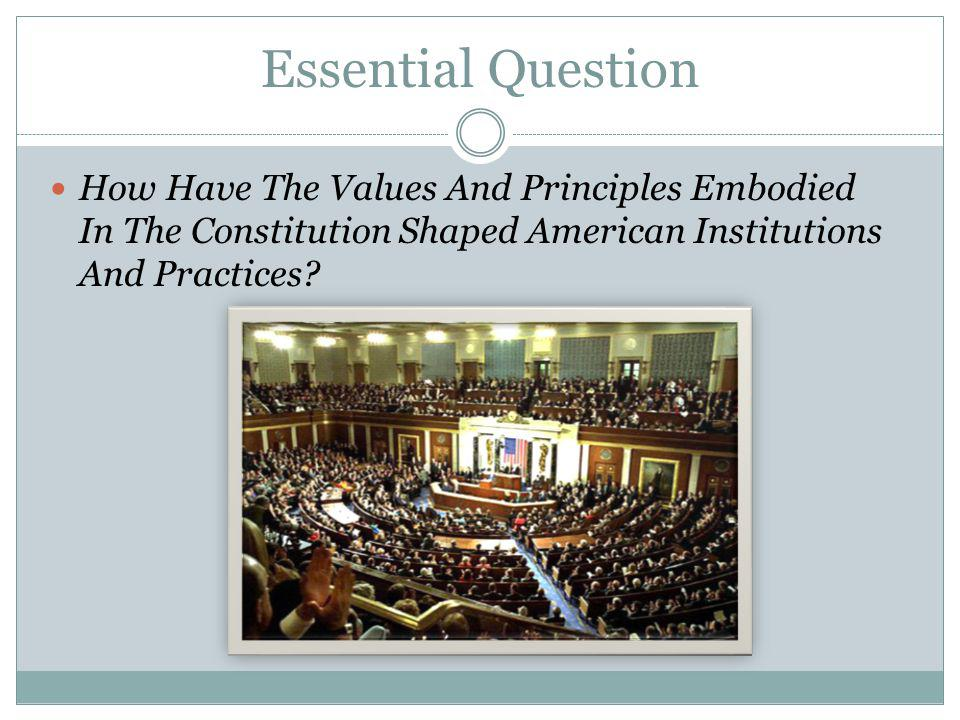 Essential Question How Have The Values And Principles Embodied In The Constitution Shaped American Institutions And Practices?