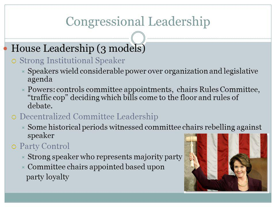 Congressional Leadership House Leadership (3 models) Strong Institutional Speaker Speakers wield considerable power over organization and legislative agenda Powers: controls committee appointments, chairs Rules Committee, traffic cop deciding which bills come to the floor and rules of debate.