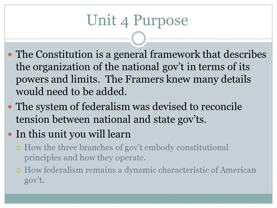 Unit 4 Purpose The Constitution is a general framework that describes the organization of the national govt in terms of its powers and limits.