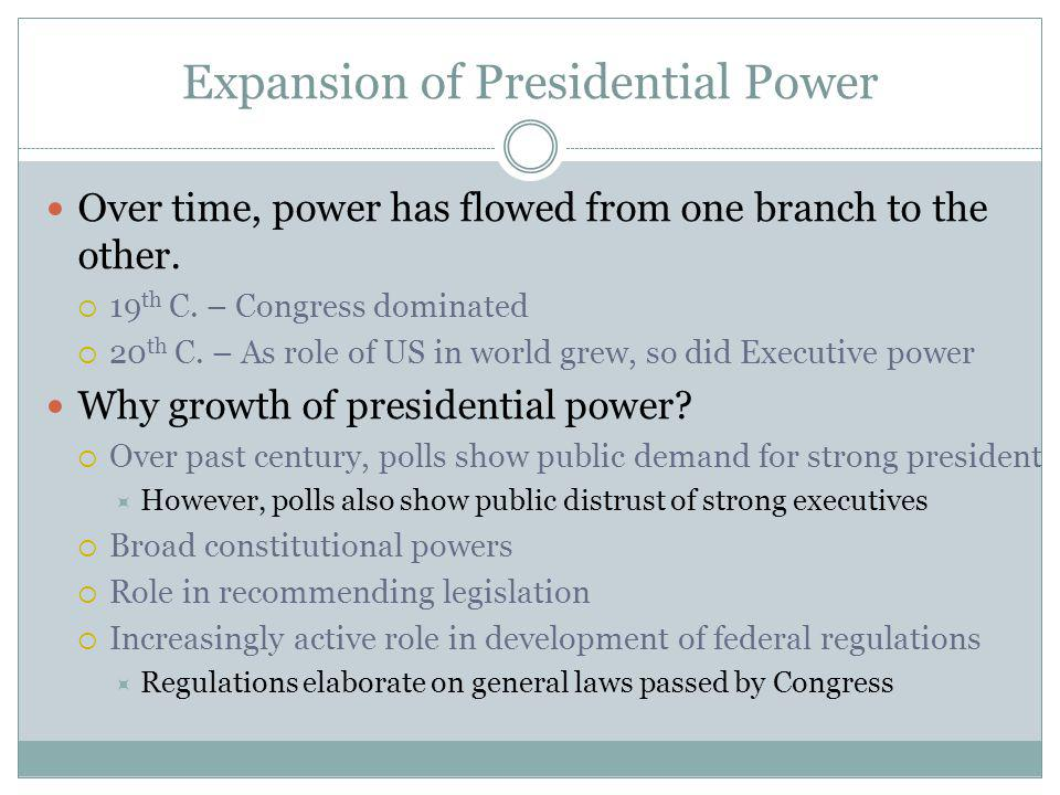 Expansion of Presidential Power Over time, power has flowed from one branch to the other.