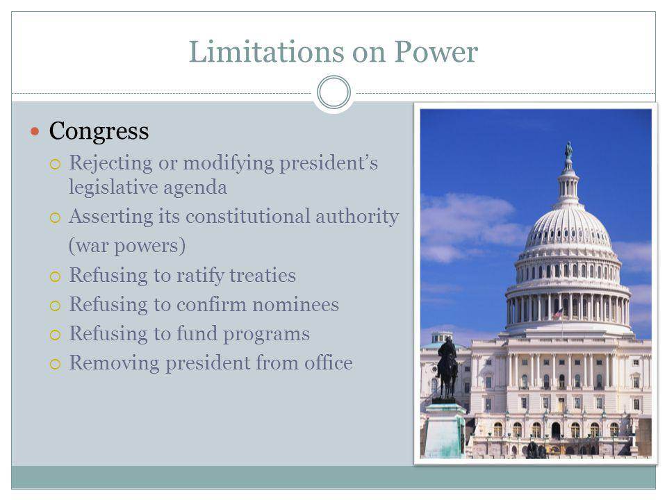 Limitations on Power Congress Rejecting or modifying presidents legislative agenda Asserting its constitutional authority (war powers) Refusing to ratify treaties Refusing to confirm nominees Refusing to fund programs Removing president from office