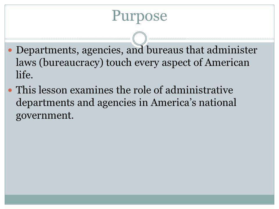 Purpose Departments, agencies, and bureaus that administer laws (bureaucracy) touch every aspect of American life.