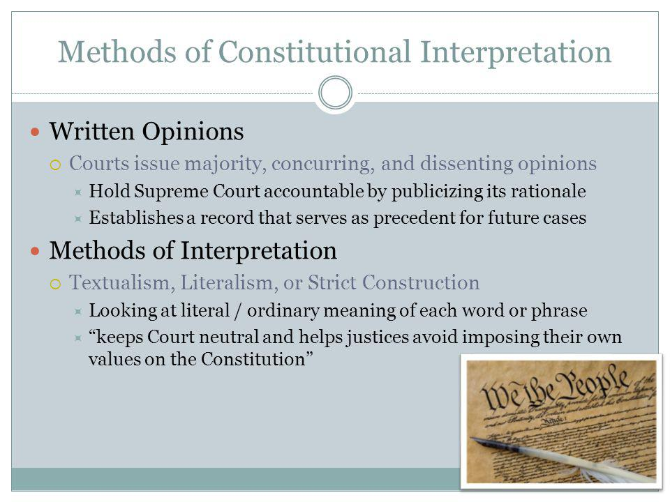 Methods of Constitutional Interpretation Written Opinions Courts issue majority, concurring, and dissenting opinions Hold Supreme Court accountable by publicizing its rationale Establishes a record that serves as precedent for future cases Methods of Interpretation Textualism, Literalism, or Strict Construction Looking at literal / ordinary meaning of each word or phrase keeps Court neutral and helps justices avoid imposing their own values on the Constitution