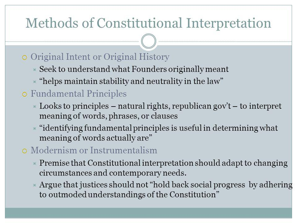 Methods of Constitutional Interpretation Original Intent or Original History Seek to understand what Founders originally meant helps maintain stability and neutrality in the law Fundamental Principles Looks to principles – natural rights, republican govt – to interpret meaning of words, phrases, or clauses identifying fundamental principles is useful in determining what meaning of words actually are Modernism or Instrumentalism Premise that Constitutional interpretation should adapt to changing circumstances and contemporary needs.
