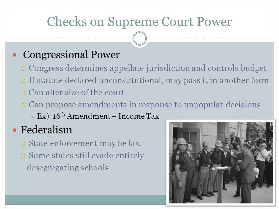 Checks on Supreme Court Power Congressional Power Congress determines appellate jurisdiction and controls budget If statute declared unconstitutional, may pass it in another form Can alter size of the court Can propose amendments in response to unpopular decisions Ex) 16 th Amendment – Income Tax Federalism State enforcement may be lax.