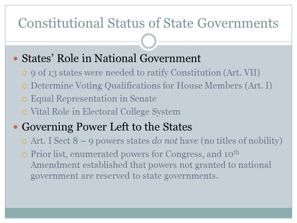 Constitutional Status of State Governments States Role in National Government 9 of 13 states were needed to ratify Constitution (Art.