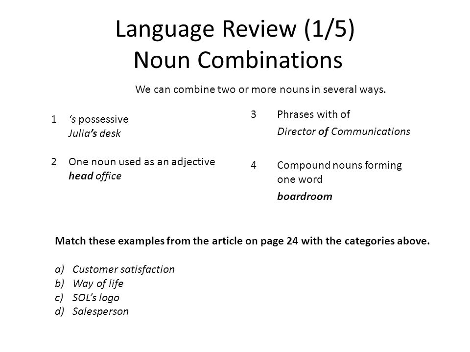 Language Review (1/5) Noun Combinations 3Phrases with of Director of Communications 4Compound nouns forming one word boardroom We can combine two or more nouns in several ways.