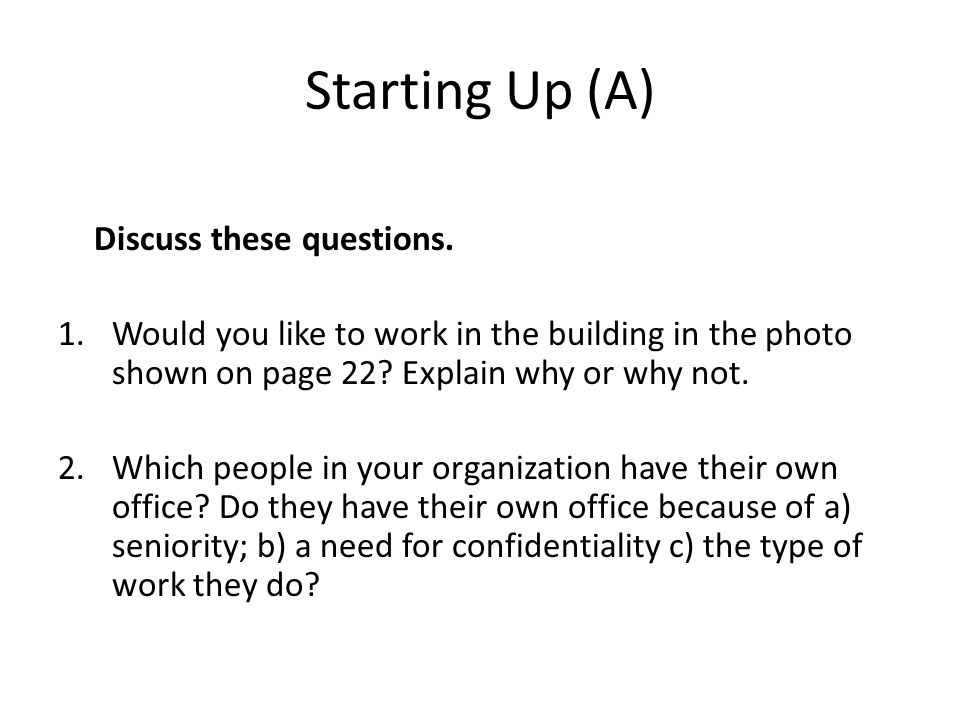 Starting Up (A) Discuss these questions. 1.Would you like to work in the building in the photo shown on page 22? Explain why or why not. 2.Which peopl