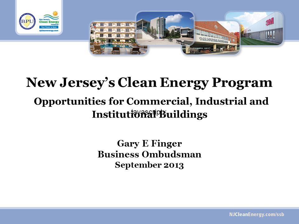 New Jerseys Clean Energy Program Opportunities for Commercial, Industrial and Institutional Buildings Gary E Finger Business Ombudsman September 2013