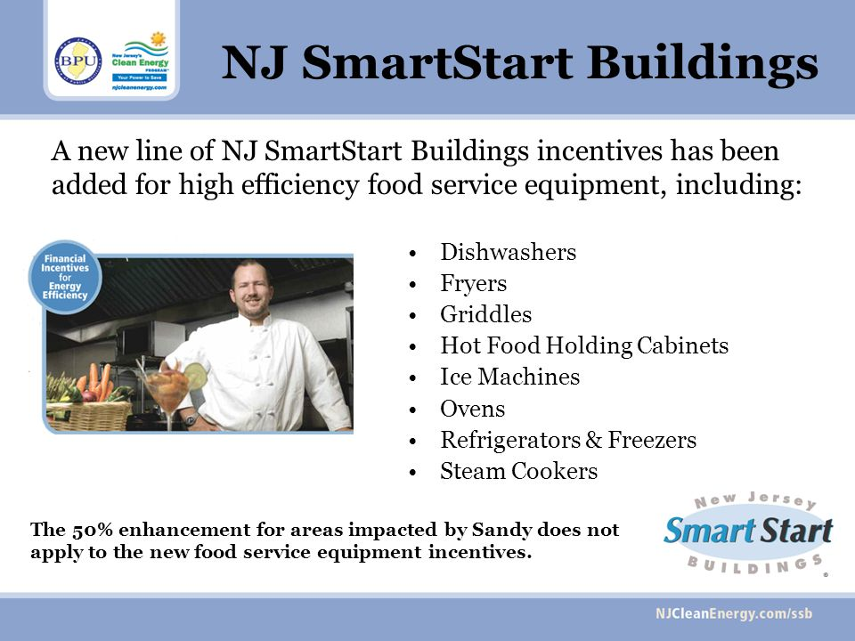 NJ SmartStart Buildings A new line of NJ SmartStart Buildings incentives has been added for high efficiency food service equipment, including: Dishwas