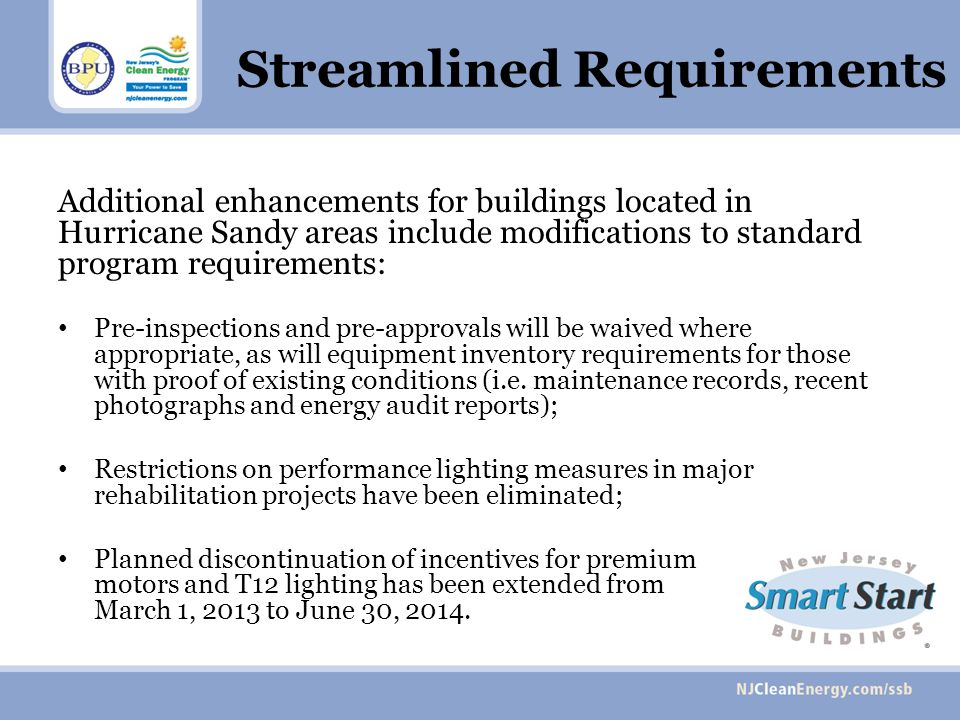 Streamlined Requirements Additional enhancements for buildings located in Hurricane Sandy areas include modifications to standard program requirements: Pre-inspections and pre-approvals will be waived where appropriate, as will equipment inventory requirements for those with proof of existing conditions (i.e.