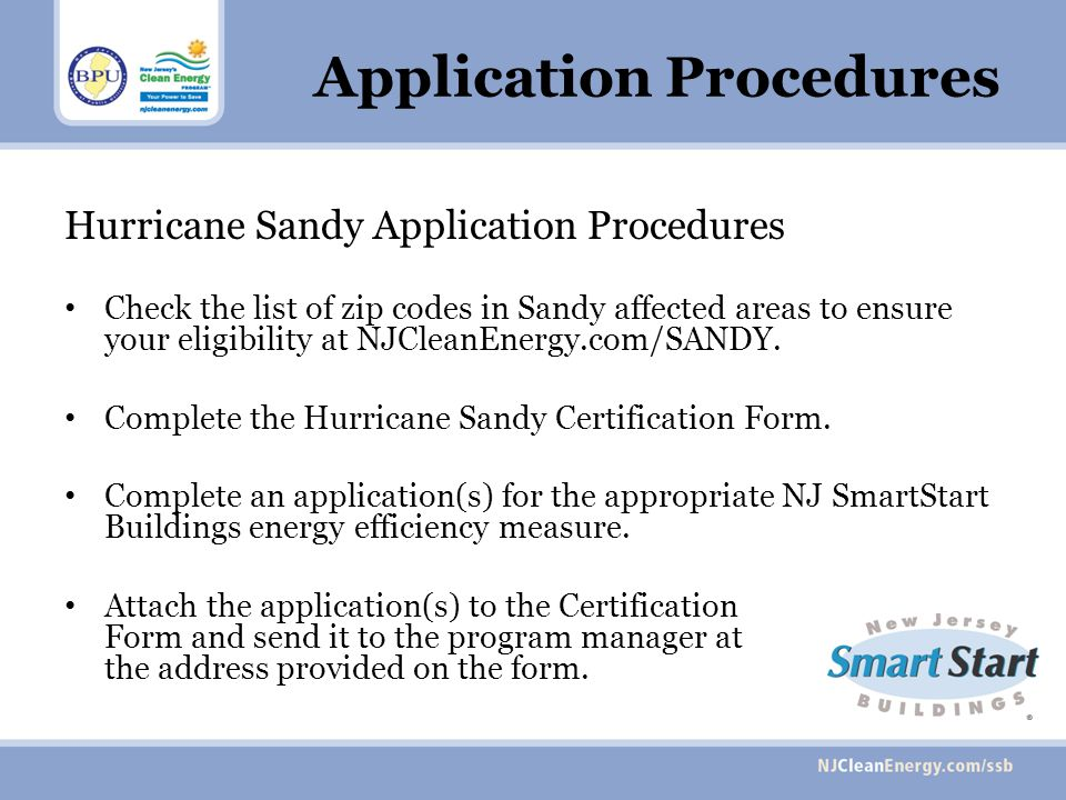 Application Procedures Hurricane Sandy Application Procedures Check the list of zip codes in Sandy affected areas to ensure your eligibility at NJCleanEnergy.com/SANDY.
