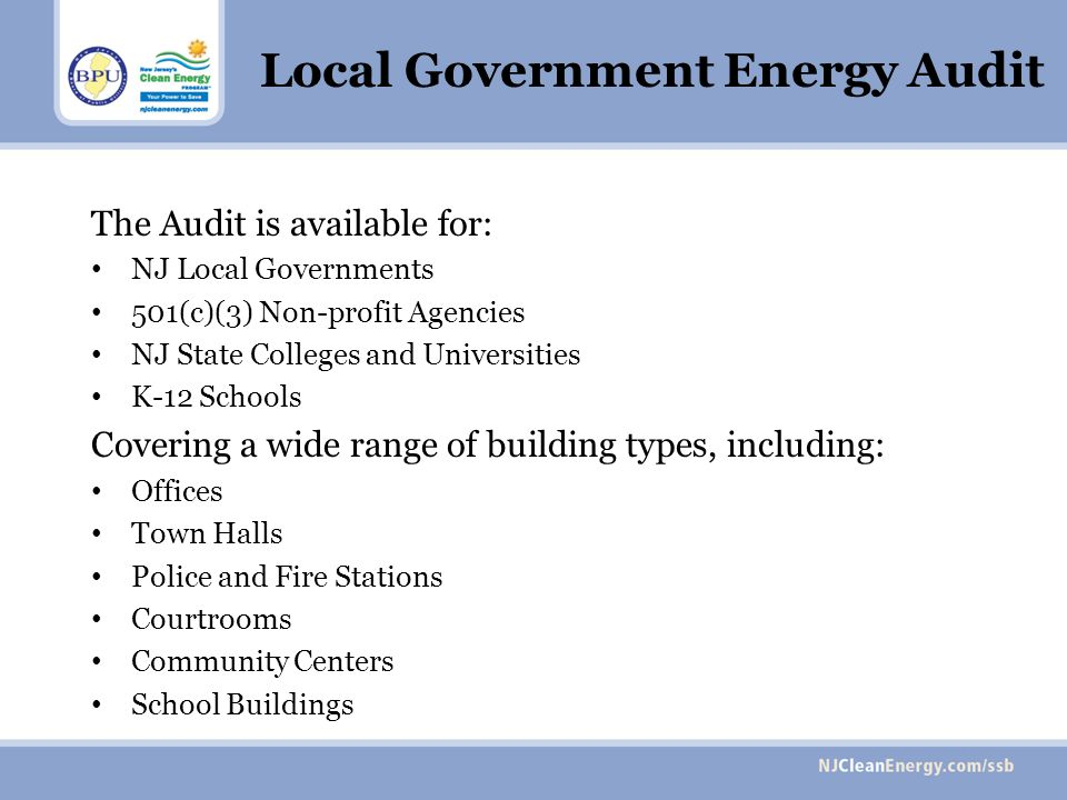 Local Government Energy Audit The Audit is available for: NJ Local Governments 501(c)(3) Non-profit Agencies NJ State Colleges and Universities K-12 S