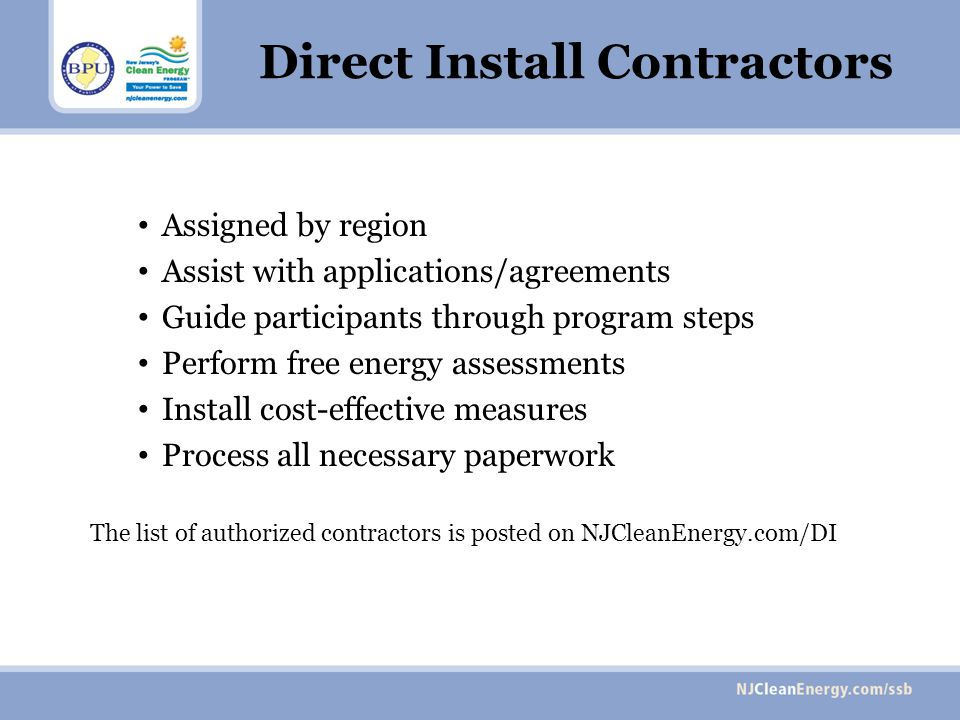 Direct Install Contractors Assigned by region Assist with applications/agreements Guide participants through program steps Perform free energy assessments Install cost-effective measures Process all necessary paperwork The list of authorized contractors is posted on NJCleanEnergy.com/DI