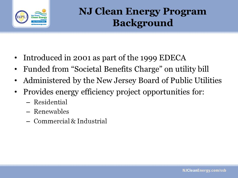 NJ Clean Energy Program Background Introduced in 2001 as part of the 1999 EDECA Funded from Societal Benefits Charge on utility bill Administered by the New Jersey Board of Public Utilities Provides energy efficiency project opportunities for: – Residential – Renewables – Commercial & Industrial