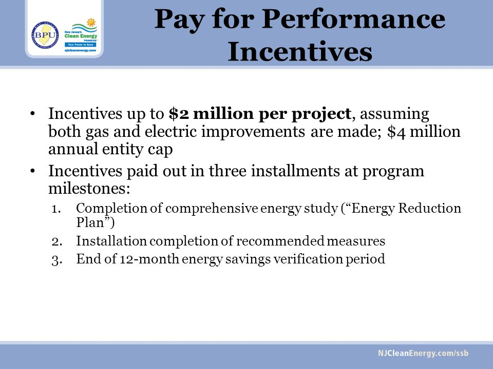 Pay for Performance Incentives Incentives up to $2 million per project, assuming both gas and electric improvements are made; $4 million annual entity cap Incentives paid out in three installments at program milestones: 1.Completion of comprehensive energy study (Energy Reduction Plan) 2.Installation completion of recommended measures 3.End of 12-month energy savings verification period