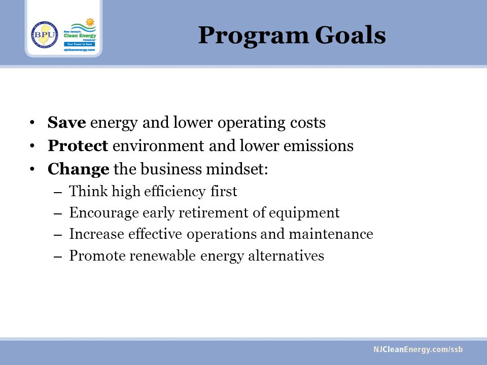 Program Goals Save energy and lower operating costs Protect environment and lower emissions Change the business mindset: – Think high efficiency first