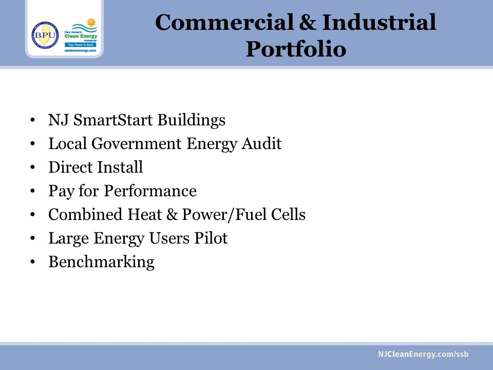 Commercial & Industrial Portfolio NJ SmartStart Buildings Local Government Energy Audit Direct Install Pay for Performance Combined Heat & Power/Fuel Cells Large Energy Users Pilot Benchmarking