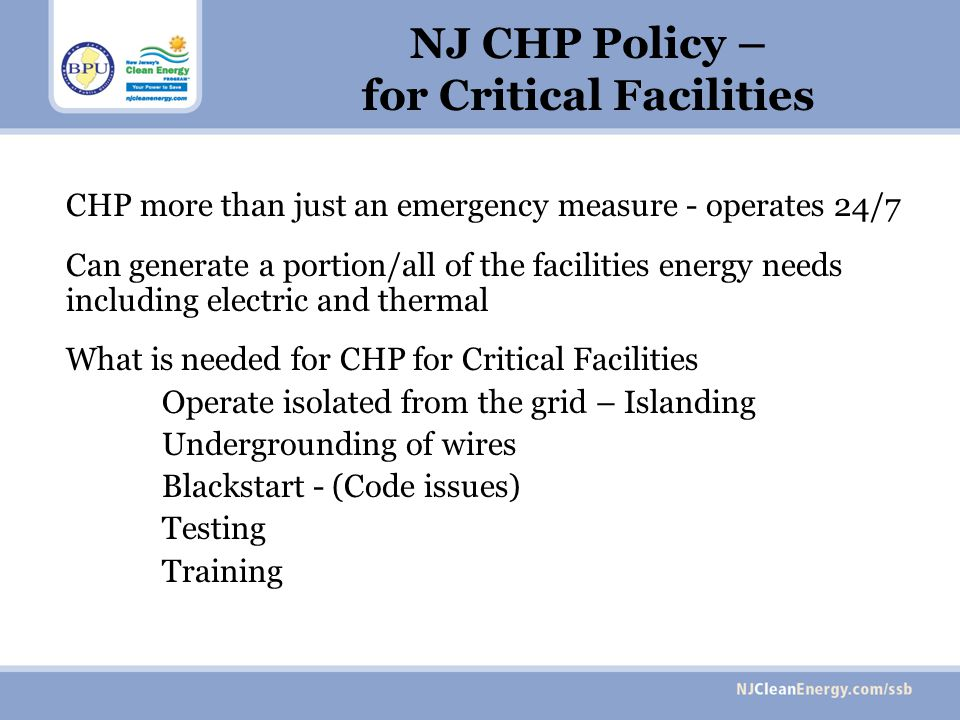 NJ CHP Policy – for Critical Facilities CHP more than just an emergency measure - operates 24/7 Can generate a portion/all of the facilities energy needs including electric and thermal What is needed for CHP for Critical Facilities Operate isolated from the grid – Islanding Undergrounding of wires Blackstart - (Code issues) Testing Training