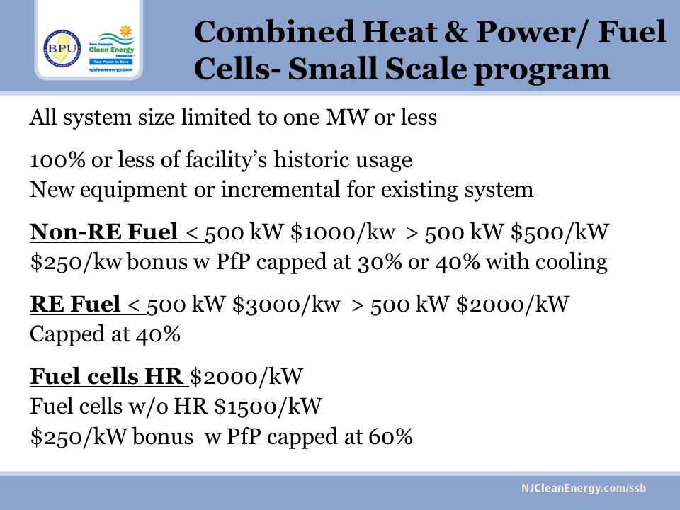 Combined Heat & Power/ Fuel Cells- Small Scale program All system size limited to one MW or less 100% or less of facilitys historic usage New equipment or incremental for existing system Non-RE Fuel 500 kW $500/kW $250/kw bonus w PfP capped at 30% or 40% with cooling RE Fuel 500 kW $2000/kW Capped at 40% Fuel cells HR $2000/kW Fuel cells w/o HR $1500/kW $250/kW bonus w PfP capped at 60%