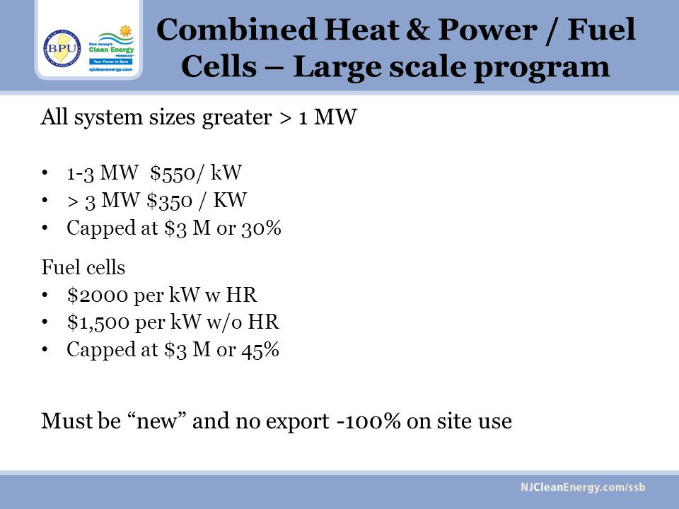 Combined Heat & Power / Fuel Cells – Large scale program All system sizes greater > 1 MW 1-3 MW $550/ kW > 3 MW $350 / KW Capped at $3 M or 30% Fuel cells $2000 per kW w HR $1,500 per kW w/o HR Capped at $3 M or 45% Must be new and no export -100% on site use