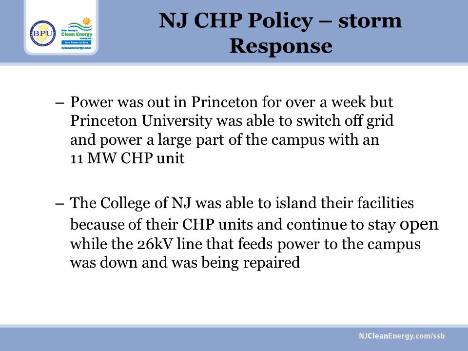 NJ CHP Policy – storm Response – Power was out in Princeton for over a week but Princeton University was able to switch off grid and power a large part of the campus with an 11 MW CHP unit – The College of NJ was able to island their facilities because of their CHP units and continue to stay open while the 26kV line that feeds power to the campus was down and was being repaired