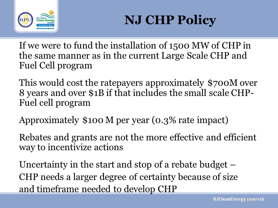 NJ CHP Policy If we were to fund the installation of 1500 MW of CHP in the same manner as in the current Large Scale CHP and Fuel Cell program This would cost the ratepayers approximately $700M over 8 years and over $1B if that includes the small scale CHP- Fuel cell program Approximately $100 M per year (0.3% rate impact) Rebates and grants are not the more effective and efficient way to incentivize actions Uncertainty in the start and stop of a rebate budget – CHP needs a larger degree of certainty because of size and timeframe needed to develop CHP
