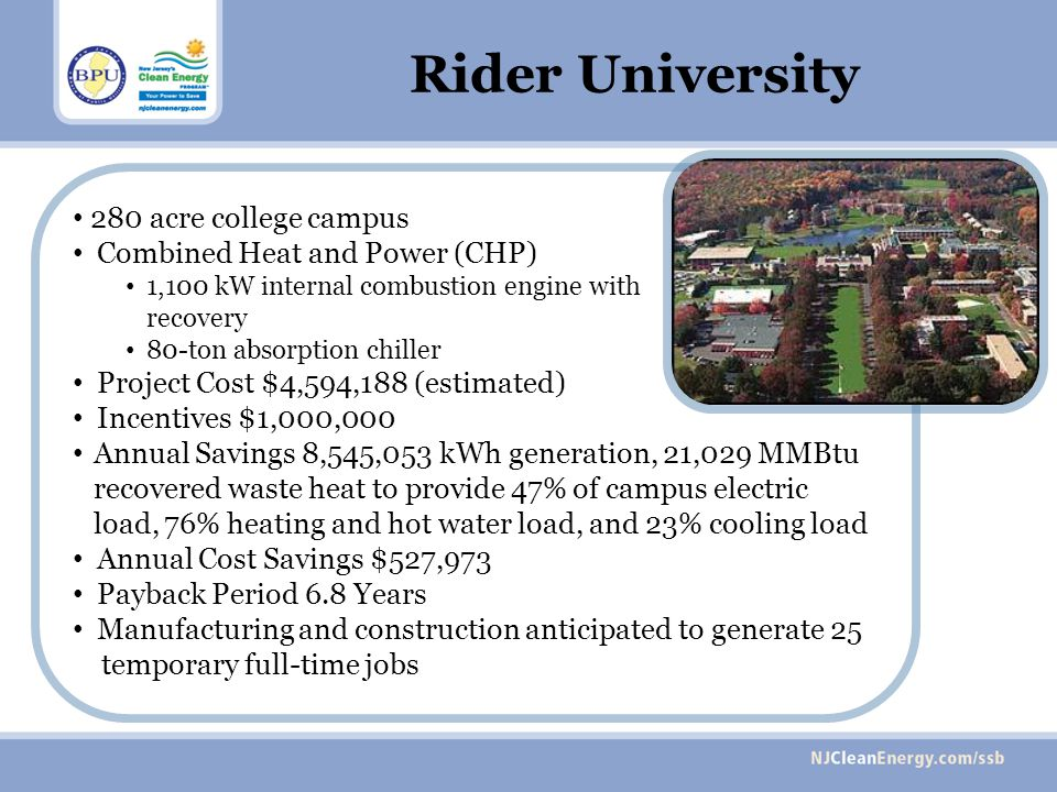 280 acre college campus Combined Heat and Power (CHP) 1,100 kW internal combustion engine with heat recovery 80-ton absorption chiller Project Cost $4,594,188 (estimated) Incentives $1,000,000 Annual Savings 8,545,053 kWh generation, 21,029 MMBtu recovered waste heat to provide 47% of campus electric load, 76% heating and hot water load, and 23% cooling load Annual Cost Savings $527,973 Payback Period 6.8 Years Manufacturing and construction anticipated to generate 25 temporary full-time jobs Rider University