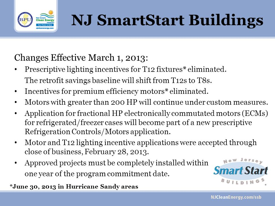 NJ SmartStart Buildings Changes Effective March 1, 2013: Prescriptive lighting incentives for T12 fixtures* eliminated. The retrofit savings baseline