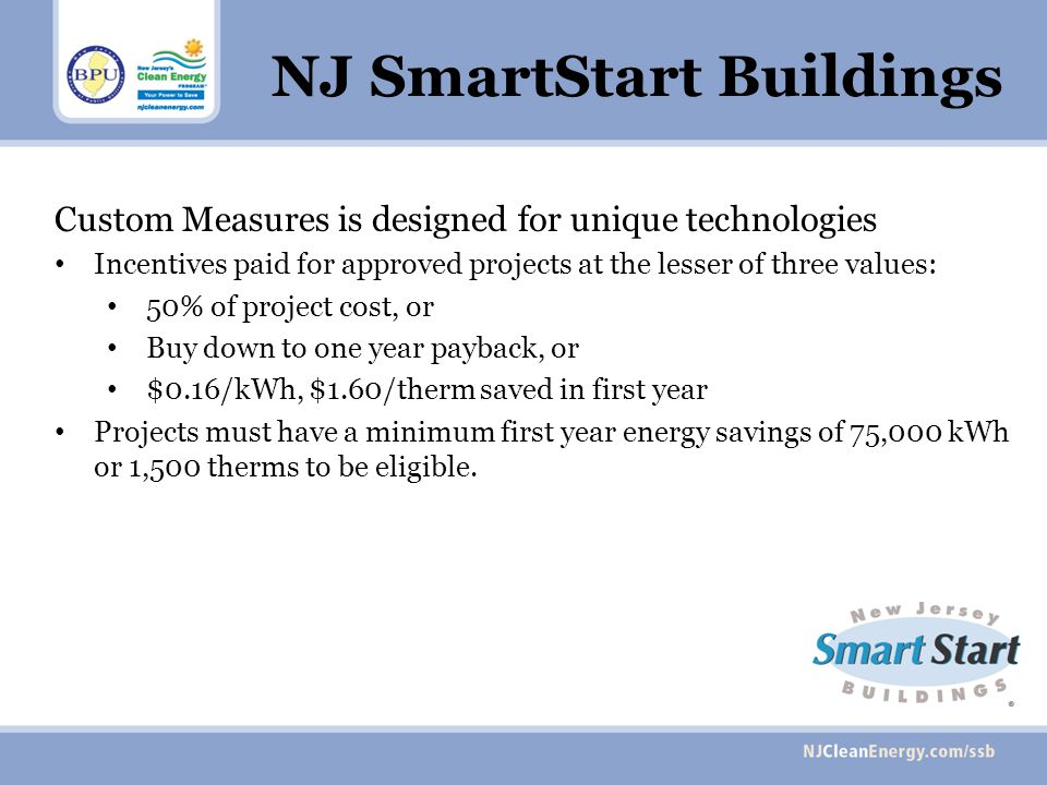 NJ SmartStart Buildings Custom Measures is designed for unique technologies Incentives paid for approved projects at the lesser of three values: 50% of project cost, or Buy down to one year payback, or $0.16/kWh, $1.60/therm saved in first year Projects must have a minimum first year energy savings of 75,000 kWh or 1,500 therms to be eligible.