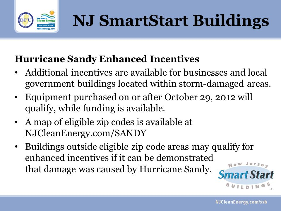 NJ SmartStart Buildings Hurricane Sandy Enhanced Incentives Additional incentives are available for businesses and local government buildings located