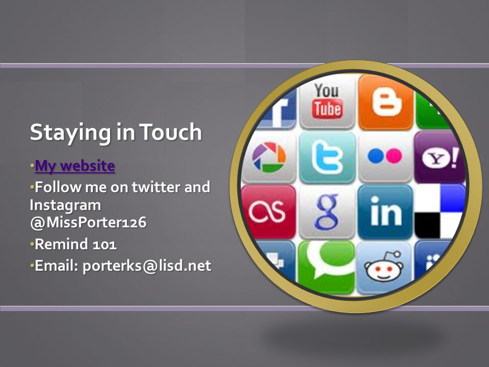 Staying in Touch My website My website Follow me on twitter and Instagram @MissPorter126 Remind 101 Email: porterks@lisd.net