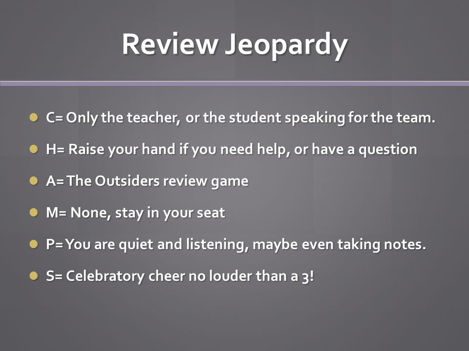 Review Jeopardy C= Only the teacher, or the student speaking for the team.