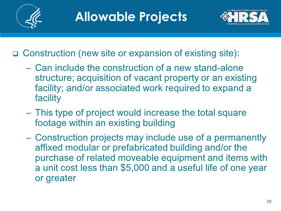 Construction (new site or expansion of existing site): –Can include the construction of a new stand-alone structure; acquisition of vacant property or an existing facility; and/or associated work required to expand a facility –This type of project would increase the total square footage within an existing building –Construction projects may include use of a permanently affixed modular or prefabricated building and/or the purchase of related moveable equipment and items with a unit cost less than $5,000 and a useful life of one year or greater Allowable Projects 10