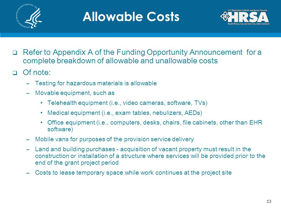Refer to Appendix A of the Funding Opportunity Announcement for a complete breakdown of allowable and unallowable costs Of note: –Testing for hazardous materials is allowable –Movable equipment, such as Telehealth equipment (i.e., video cameras, software, TVs) Medical equipment (i.e., exam tables, nebulizers, AEDs) Office equipment (i.e., computers, desks, chairs, file cabinets, other than EHR software) –Mobile vans for purposes of the provision service delivery –Land and building purchases - acquisition of vacant property must result in the construction or installation of a structure where services will be provided prior to the end of the grant project period –Costs to lease temporary space while work continues at the project site Allowable Costs 13
